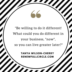 -Be willing to do it different!What could you do different in your business now so you can live greater later--